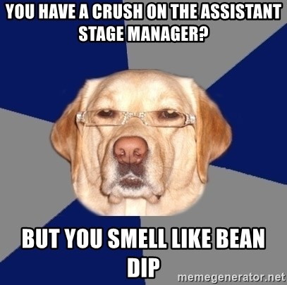 Racist Dawg - you have a crush on the assistant stage manager? but you smell like bean dip