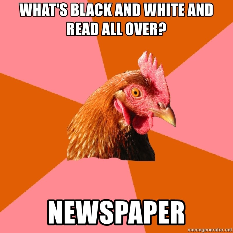Anti Joke Chicken - what's black and white and read all over? newspaper
