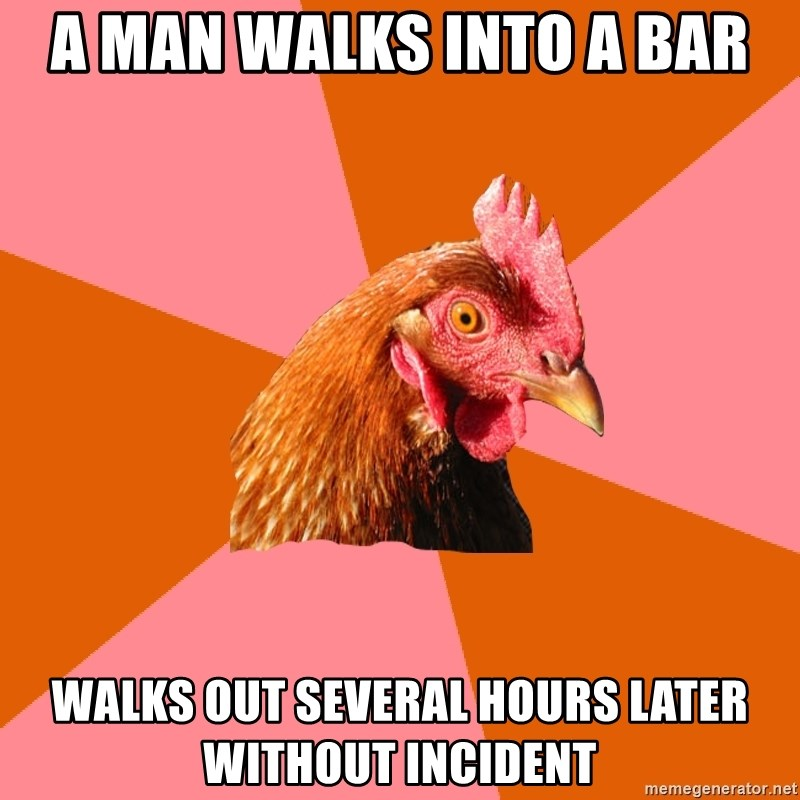 Anti Joke Chicken - a man walks into a bar walks out several hours later without incident