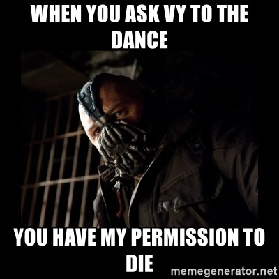 Bane Meme - when you ask vy to the dance you have my permission to die