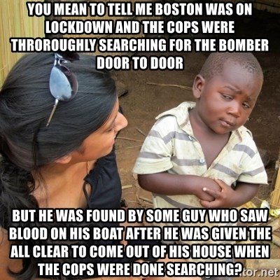 you mean to tell me black kid - you mean to tell me boston was on lockdown and the cops were throroughly searching for the bomber door to door but he was found by some guy who saw blood on his boat after he was given the all clear to come out of his house when the cops were done searching?