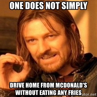 One Does Not Simply - ONE DOES NOT SIMPLY DRIVE HOME FROM MCDONALD'S WITHOUT EATING ANY FRIES