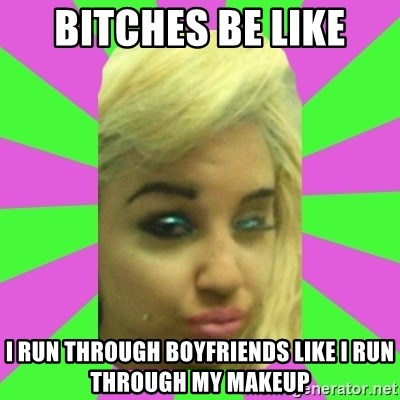 Manda Please! - bitches be like i run through boyfriends like i run through my makeup