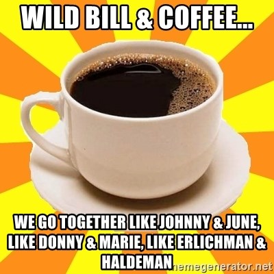 Cup of coffee - wild bill & coffee... we go together like johnny & june, like donny & marie, like erlichman & haldeman