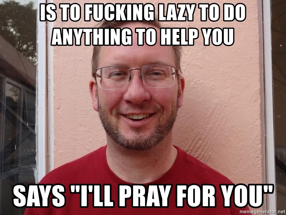 """Asshole Christian missionary - is to fucking lazy to do anything to help you says """"i'll pray for you"""""""