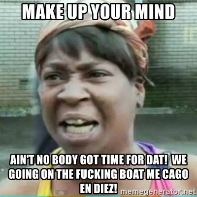Sweet Brown Meme - MaKe up your mind Ain't no body got time for dat!  We going on the fucking boat me cago en diez!