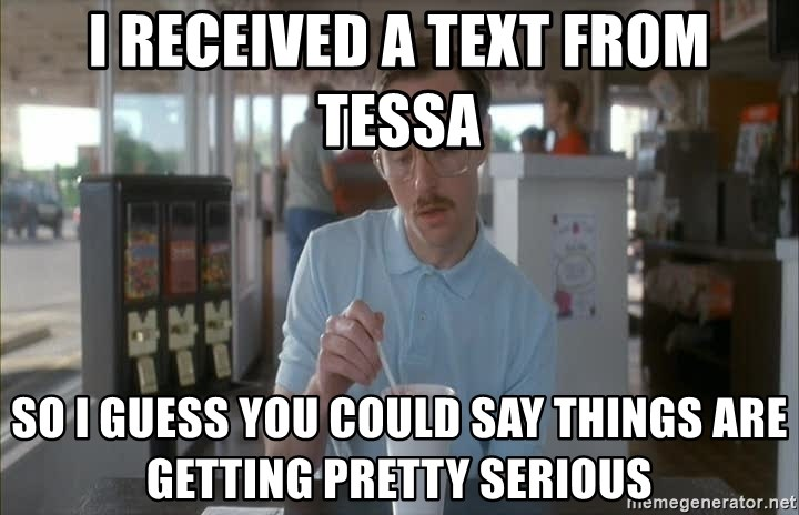 so i guess you could say things are getting pretty serious - I received a text from tessa So i Guess You could say things are getting pretty serious