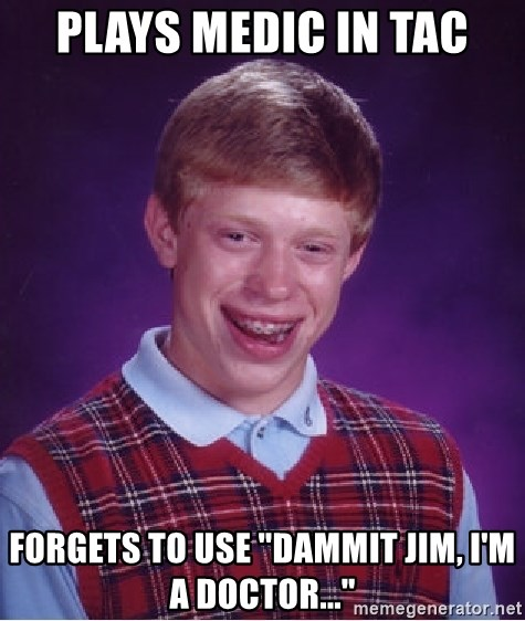 """Bad Luck Brian - Plays medic in tac Forgets to use """"dammit Jim, I'm a doctor..."""""""