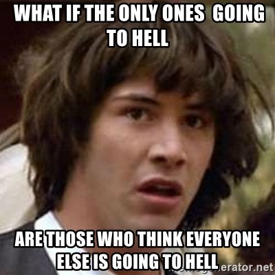 Conspiracy Keanu -  What if the only ones  going to hell are those who think everyone else is going to hell