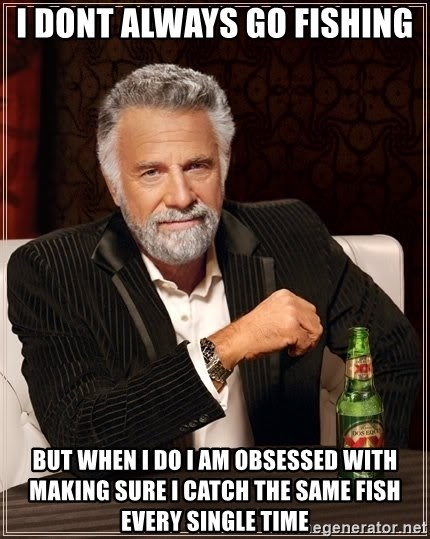 The Most Interesting Man In The World - i dont always go fishing but when i do i am obsessed with making sure i catch the same fish every single time