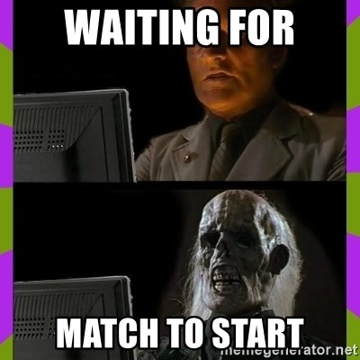 ill just wait here - waiting for match to start
