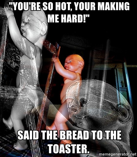 "dead babies -  ""You're so hot, your making me hard!""  Said the bread to the toaster."