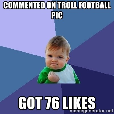 Success Kid - commented on troll football pic got 76 likes
