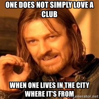 One Does Not Simply - oNE DOES NOT SIMPLY LOVE A CLUB WHEN ONE LIVES IN THE CITY WHERE IT'S FROM