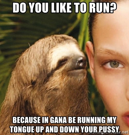 The Rape Sloth - Do you like to run? Because in gaNa be running my tongue up and Down your pusSy
