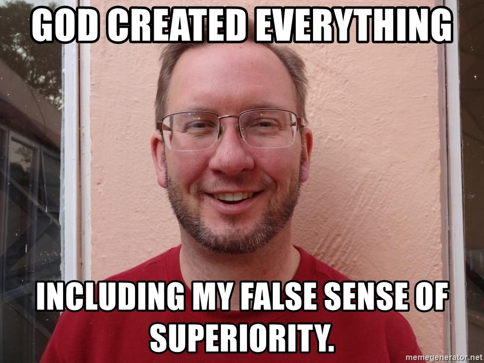 Asshole Christian missionary - GOD CREATED EVERYTHING INCLUDING MY FALSE SENSE OF SUPERIORITY.