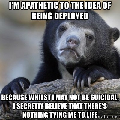 Confession Bear - I'm apathetic to the idea of being deployed because whilst i may not be suicidal, i secretly believe that there's nothing tying me to life