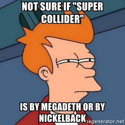 """Not sure if troll - Not sure if """"Super Collider"""" is by Megadeth or by nickelback"""