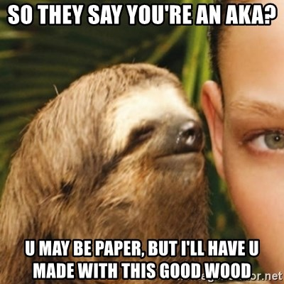 Whispering sloth - so they say you're an aka? u may be paper, but i'll have u made with this good wood