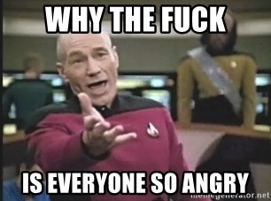 Captain Picard - Why the fuck Is everyone so angry