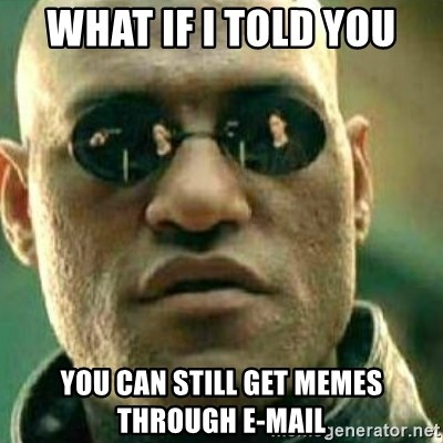 What If I Told You - What if i told you You can still get memes through E-mail