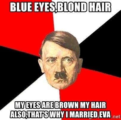 Advice Hitler - Blue eyes,blond hair My eyes are brown my hair also,that's why i married Eva