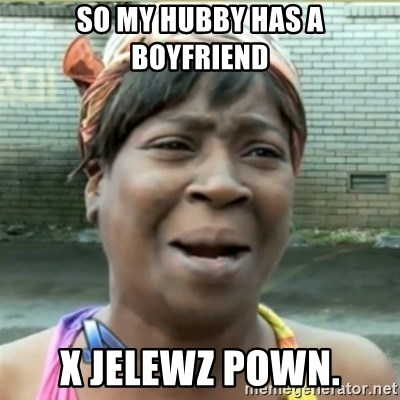 Ain't Nobody got time fo that - so my hubby has a boyfriend x jelewz pown.