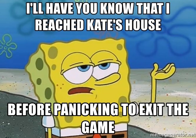I'll have you know Spongebob - I'll have you know that I reached kate's house before panicking to exit the game