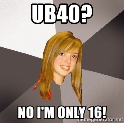 Musically Oblivious 8th Grader - UB40? No I'm only 16!