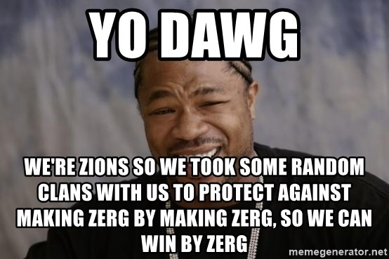 xzibit-yo-dawg - yo dawg wE'RE ZIONS SO WE TOOK SOME RANDOM CLANS WITH US TO PROTECT AGAINST MAKING ZERG BY MAKING ZERG, SO WE CAN WIN BY ZERG
