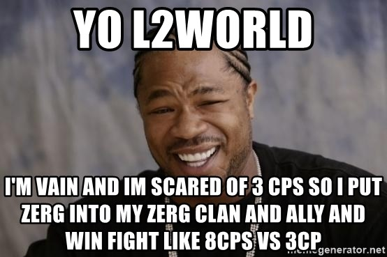 xzibit-yo-dawg - YO L2WORLD I'M VAIN AND IM SCARED OF 3 CPS SO I PUT ZERG INTO MY ZERG CLAN AND ALLY AND WIN FIGHT LIKE 8CPS VS 3CP