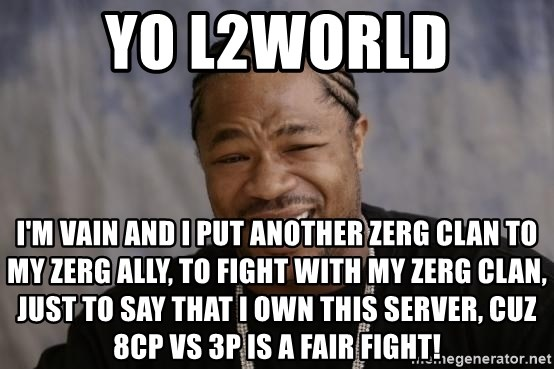 xzibit-yo-dawg - YO L2WORLD I'm VAIN AND I PUT ANOTHER ZERG CLAN TO MY ZERG ALLY, TO FIGHT WITH MY ZERG CLAN, JUST TO SAY THAT I OWN THIS SERVER, CUZ 8CP VS 3P IS A FAIR FIGHT!