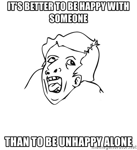 genius rage meme - it's better to be happy with someone than to be unhappy alone