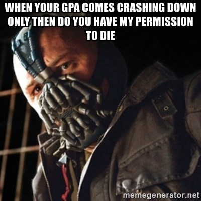 Only then you have my permission to die - When your GPA COMES CRASHING DOWN ONLY THEN DO YOU HAVE MY PERMISSION TO DIE