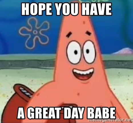 Happily Oblivious Patrick - hope you have a great day babe