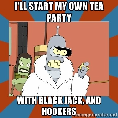 Blackjack and hookers bender - I'll Start my own tea party with black jack, and hookers