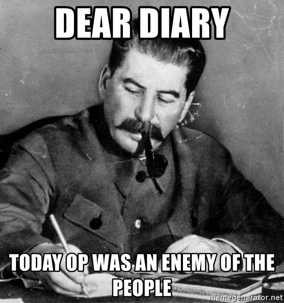 Stalin Diary - Dear diary Today OP was an enemy of the people