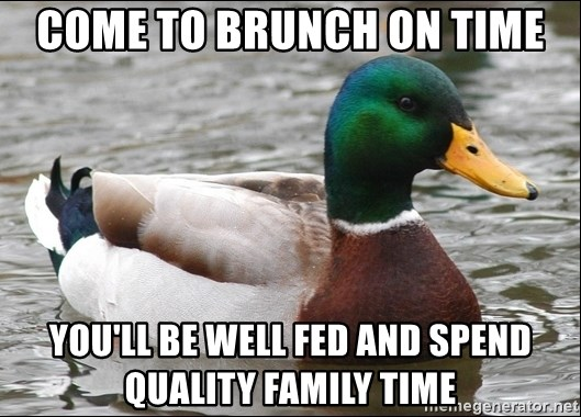 Actual Advice Mallard 1 - Come to brunch on time you'll be well fed and spend quality family time