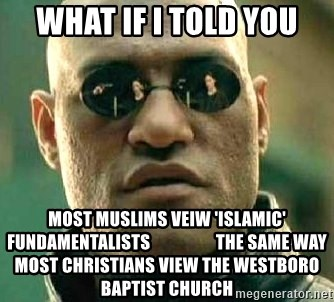 What if I told you / Matrix Morpheus - WHAT IF I TOLD YOU MOST MUSLIMS VEIW 'ISLAMIC' FUNDAMENTALISTS                   THE SAME WAY MOST CHRISTIANS VIEW THE WESTBORO BAPTIST CHURCH