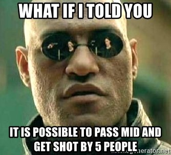 What if I told you / Matrix Morpheus - WHAT IF I TOLD YOU IT IS POSSIBLE TO PASS MID AND GET SHOT BY 5 PEOPLE