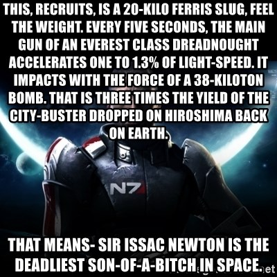 Mass Effect - This, recruits, is a 20-kilo ferris slug, feel the weight. Every five seconds, the main gun of an everest class dreadnought accelerates one to 1.3% of light-speed. It impacts with the force of a 38-kiloton bomb. That is three times the yield of the city-buster dropped on Hiroshima back on Earth.  That means- Sir Issac Newton is the deadliest son-of-a-bitch in space.