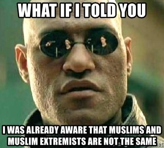 What if I told you / Matrix Morpheus - What if I told you i was already aware that muslims and muslim extremists are not the same