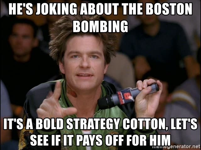 Bold Strategy Cotton - he's joking about the boston bombing  it's a bold strategy cotton, let's see if it pays off for him