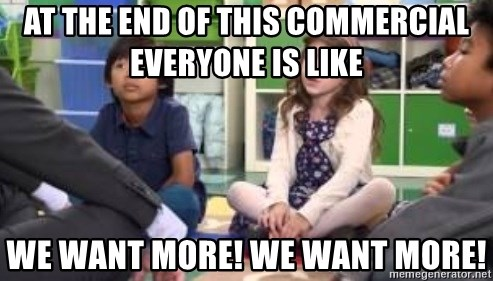 We want more we want more - at the end of this commercial everyone is like we Want more! we want more!