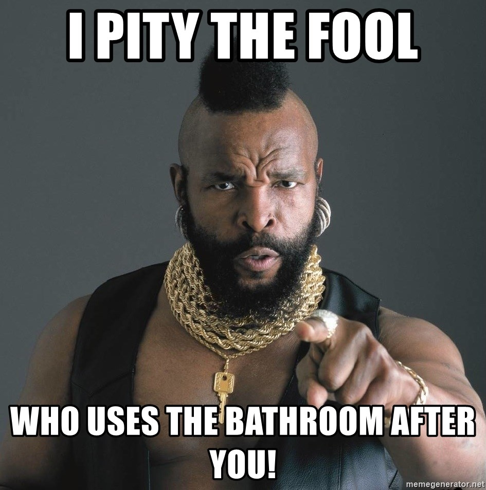 Mr T Fool - I pity tHe fool Who uses the bathroom after you!