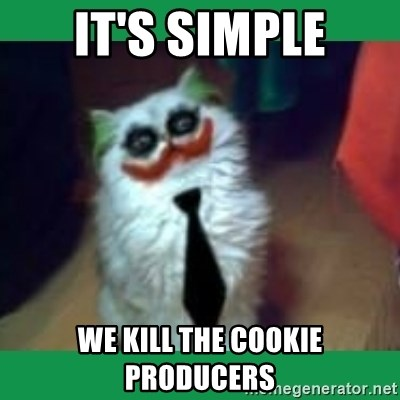 It's simple, we kill the Batman. - IT'S SIMPLE WE KILL THE COOKIE PRODUCERS
