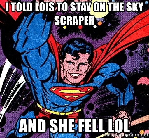 Badass Superman - I told lois to stay on the sky scraper and she fell LOL