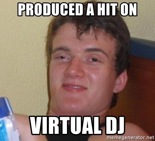high/drunk guy - produced a hit on Virtual dj