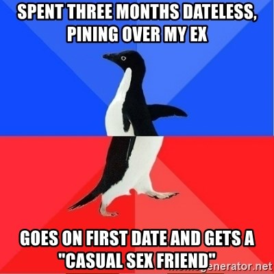 "Socially Awkward to Awesome Penguin - SPENT THREE months dateless, pining over my ex Goes on first date and gets a ""Casual sex friend"""