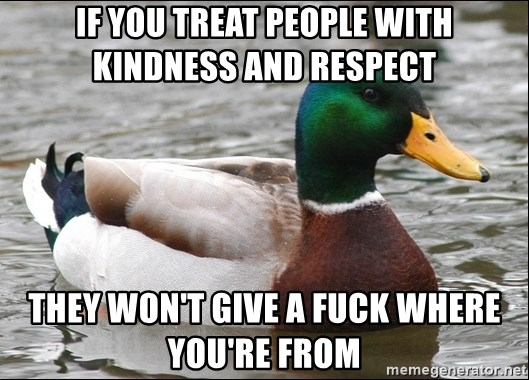 Actual Advice Mallard 1 - If you treat people with kindness and respect they won't give a fuck where you're from